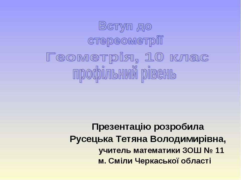 Презентацію розробила Русецька Тетяна Володимирівна, учитель математики ЗОШ №...