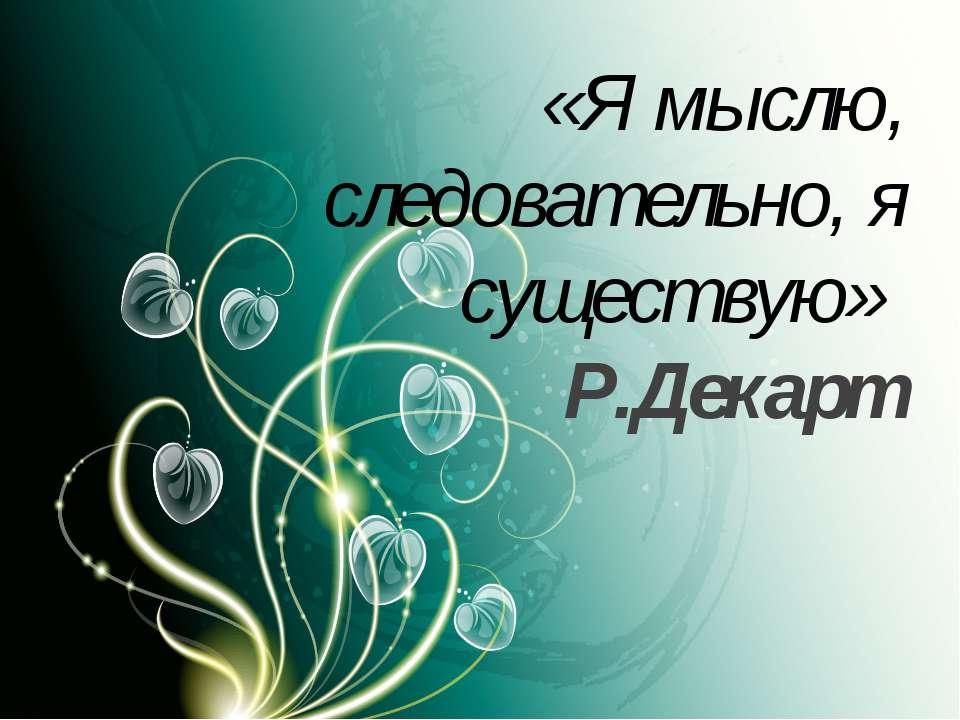 5 «Я мыслю, следовательно, я существую» Р.Декарт