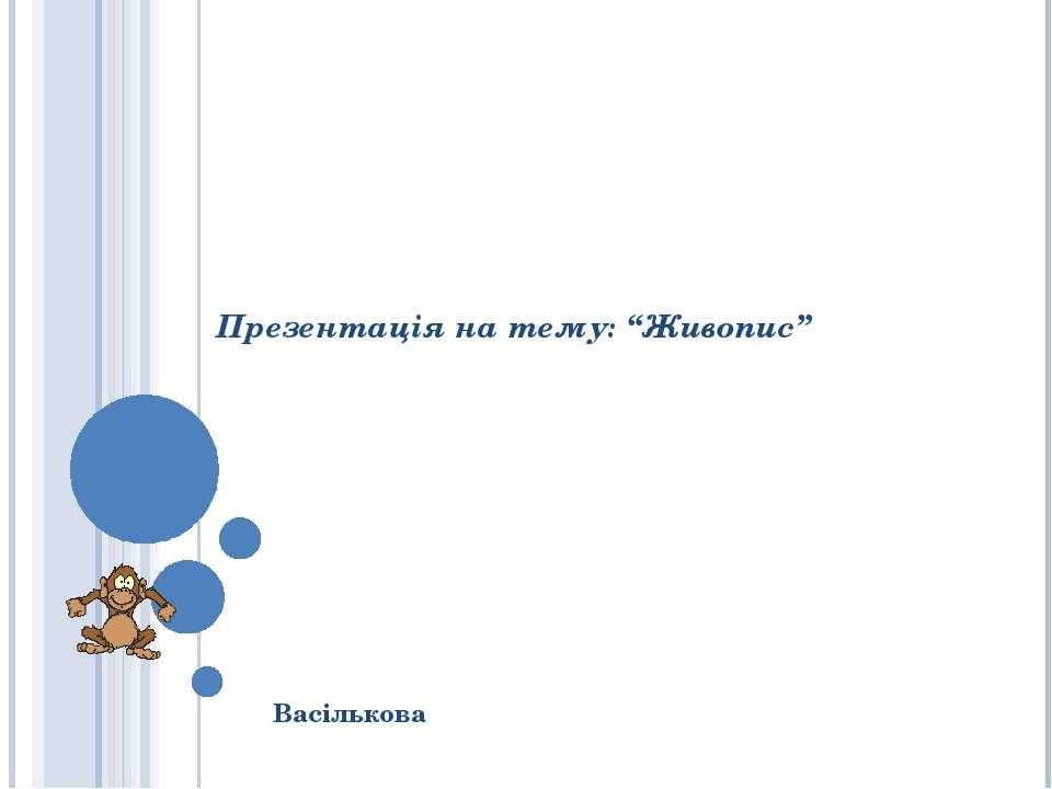 """Презентація на тему: """"Живопис"""" Васількова"""