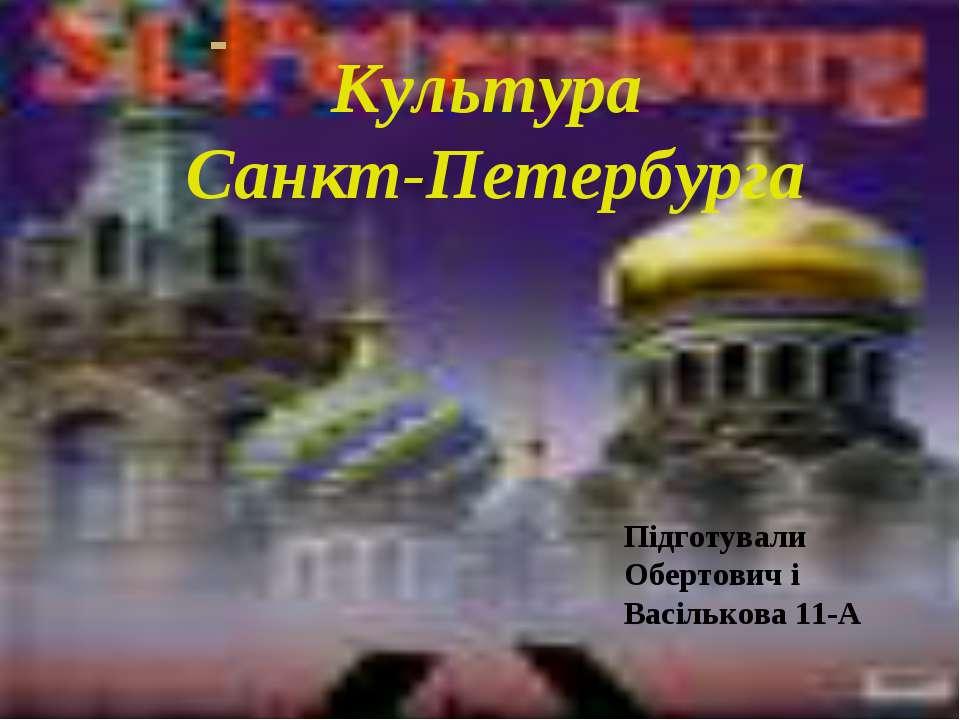 Над презентацией работали: Культура Санкт-Петербурга Підготували Обертович і ...