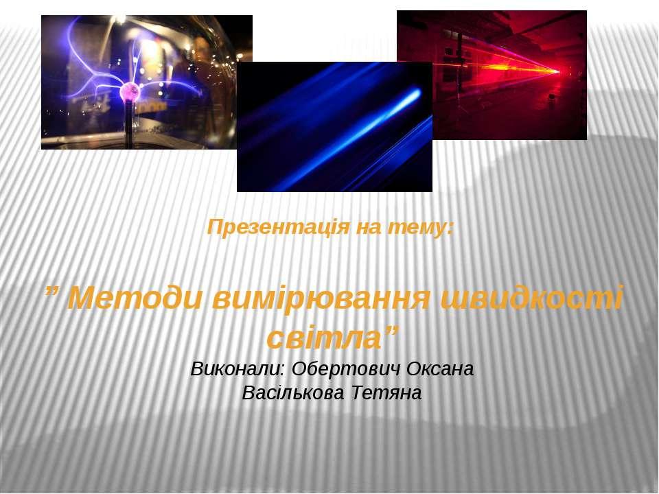 """"""" Методи вимірювання швидкості світла"""" Виконали: Обертович Оксана Васількова ..."""