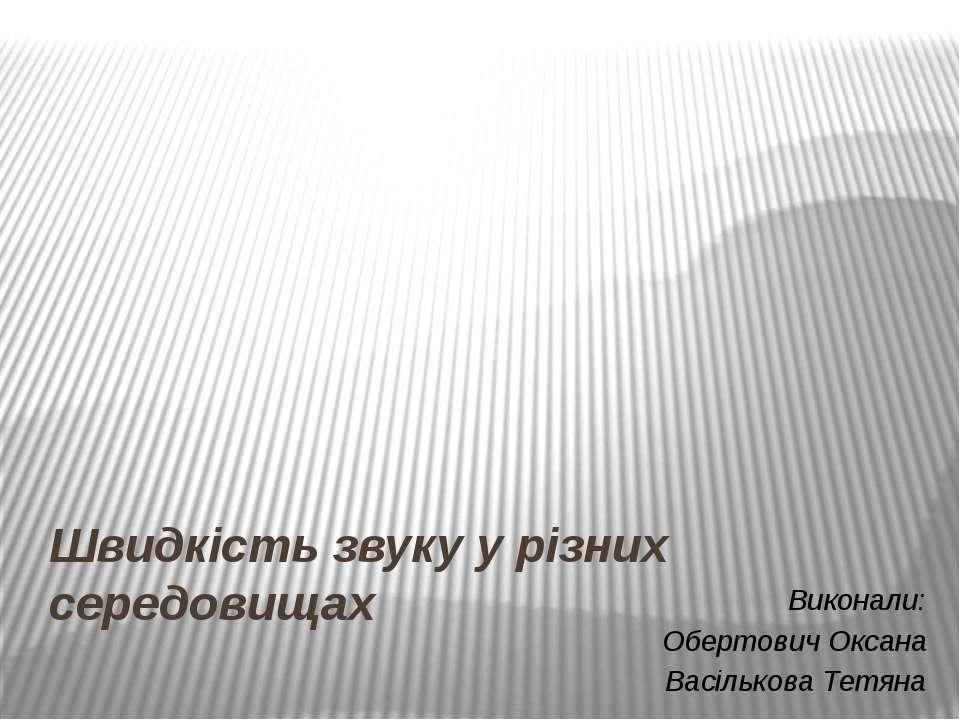 Швидкість звуку у різних середовищах Виконали: Обертович Оксана Васількова Те...