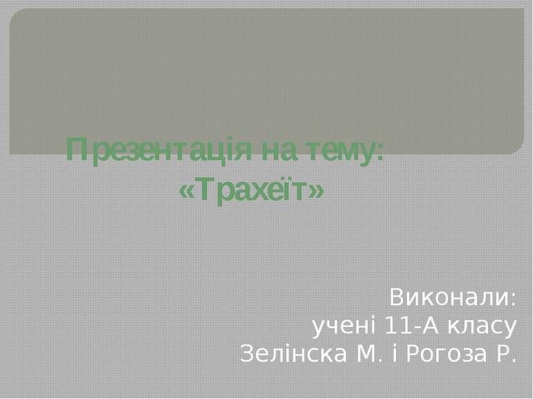 Презентація на тему: «Трахеїт» Виконали: учені 11-А класу Зелінска М. і Рогоз...
