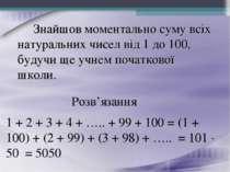 Знайшов моментально суму всіх натуральних чисел від 1 до 100, будучи ще учнем...