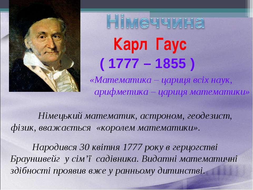 Карл Гаус ( 1777 – 1855 ) Німецький математик, астроном, геодезист, фізик, вв...