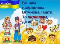 Бо нам найрiднiша Вітчизна i мати. То як же нам, дітям, її не … ! кохати Укра...