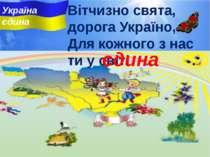 Вітчизно свята, дорога Україно, Для кожного з нас ти у свiтi ... . єдина Укра...