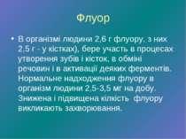 Флуор В організмі людини 2,6 г флуору, з них 2,5 г - у кістках), бере участь ...