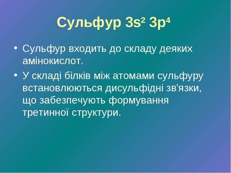 Сульфур 3s2 3p4 Сульфур входить до складу деяких амінокислот. У складі білків...