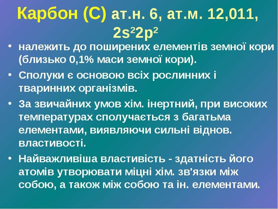 Карбон (С) ат.н. 6, ат.м. 12,011, 2s22p2 належить до поширених елементів земн...