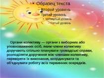 Органи колективу — органи з виборних або уповноважених осіб, яким члени колек...