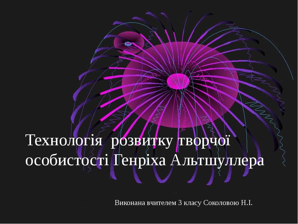 Технологія розвитку творчої особистості Генріха Альтшуллера Виконана вчителем...