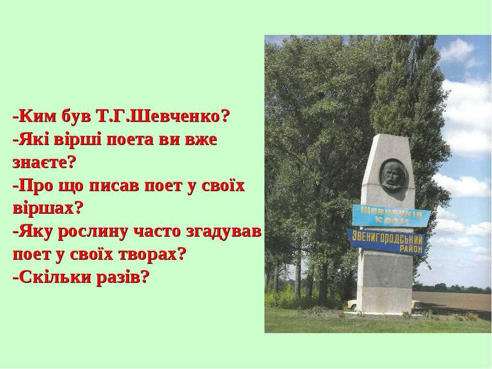 -Ким був Т.Г.Шевченко? -Які вірші поета ви вже знаєте? -Про що писав поет у с...
