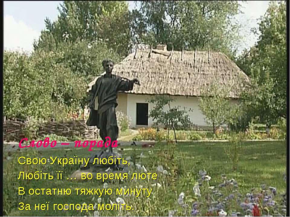 Слово – порада Свою Україну любіть, Любіть її … во время люте В остатню тяжку...
