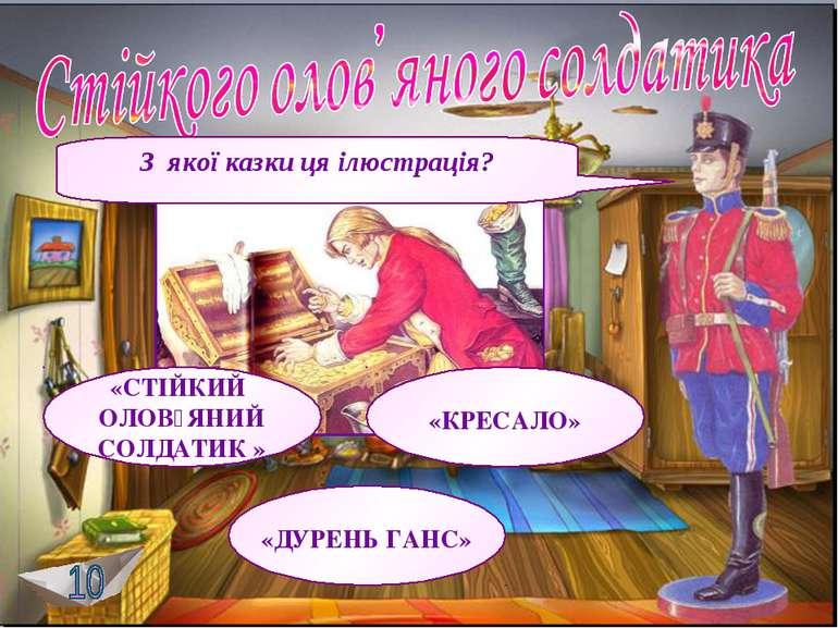 З якої казки ця ілюстрація? «СТІЙКИЙ ОЛОВ᾿ЯНИЙ СОЛДАТИК » «ДУРЕНЬ ГАНС» «КРЕС...