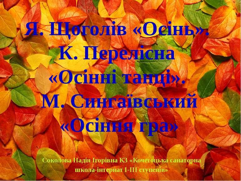 Я. Щоголів «Осінь». К. Перелісна «Осінні танці». М. Сингаївський «Осіння гра»...