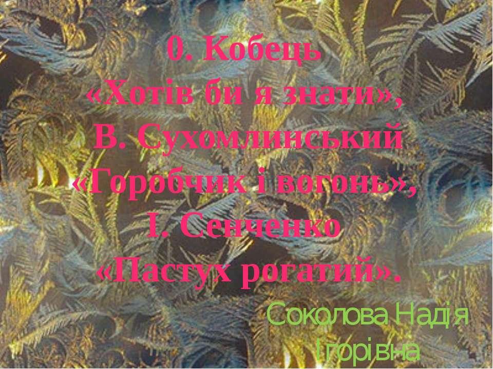 0. Кобець «Хотів би я знати», В. Сухомлинський «Горобчик і вогонь», І. Сенчен...