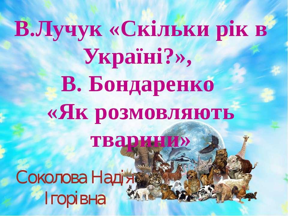 Соколова Надія Ігорівна В.Лучук «Скільки рік в Україні?», В. Бондаренко «Як р...