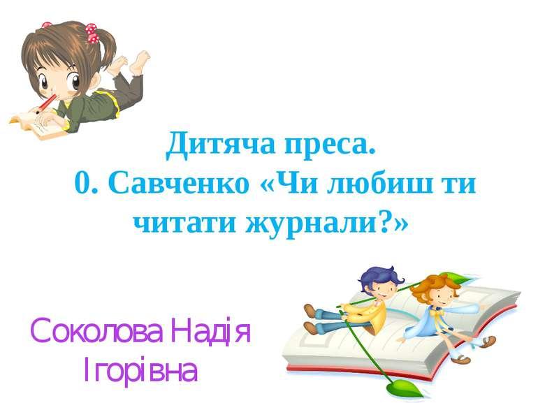 Дитяча преса. 0. Савченко «Чи любиш ти читати журнали?» Соколова Надія Ігорівна