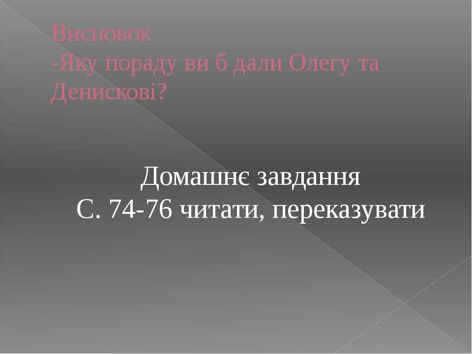 Висновок -Яку пораду ви б дали Олегу та Денискові? Домашнє завдання С. 74-76 ...