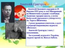 Анатолій Григорук Анатолій Іванович народився 20 березня 1932 року в селі Мах...