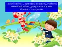 Чимало творів А. Григорука увійшло до читанок початкової школи, друкувалося в...