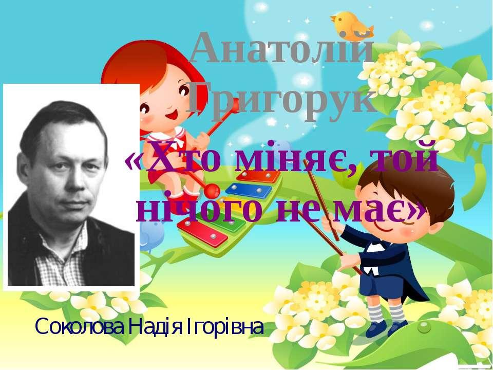 Соколова Надія Ігорівна Анатолій Григорук «Хто міняє, той нічого не має»
