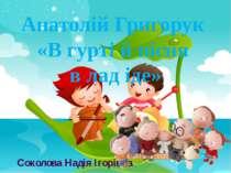 Анатолій Григорук «В гурті й пісня в лад іде» Соколова Надія Ігорівна