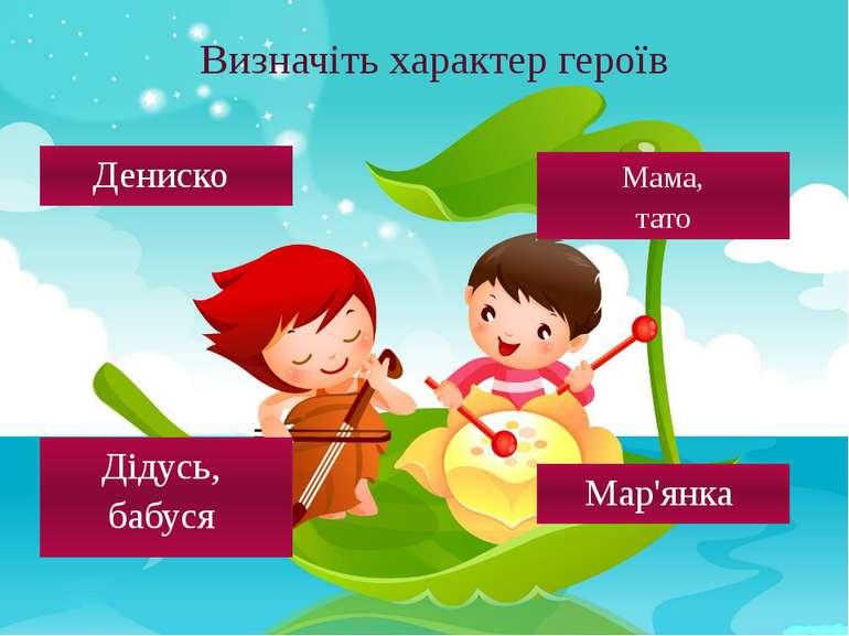 Визначіть характер героїв Дениско Дідусь, бабуся Мар'янка Мама, тато