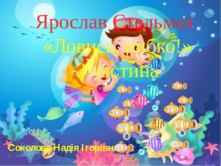 Ярослав Стельмах «Ловись, рибко!» 3 частина Соколова Надія Ігорівна