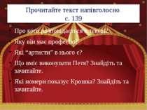 Прочитайте текст напівголосно с. 139 Про кого розповідається в тексті? Яку ві...