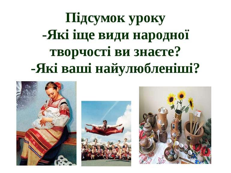 Підсумок уроку -Які іще види народної творчості ви знаєте? -Які ваші найулюбл...