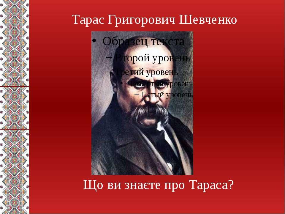 Тарас Григорович Шевченко Що ви знаєте про Тараса?
