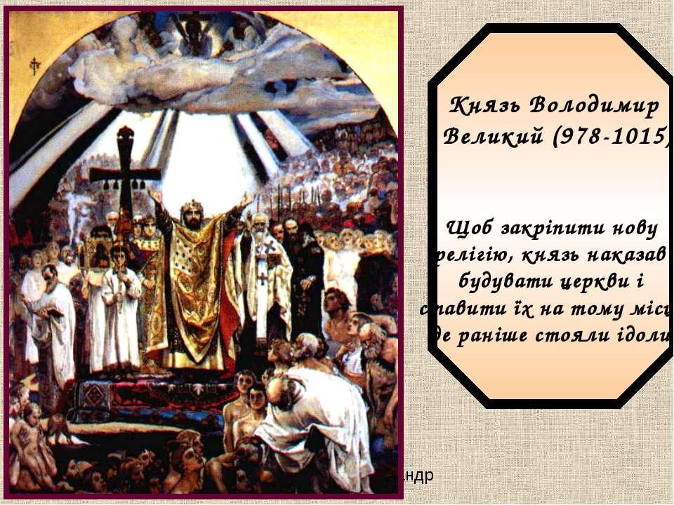 Князь Володимир Великий (978-1015) Щоб закріпити нову релігію, князь наказав ...