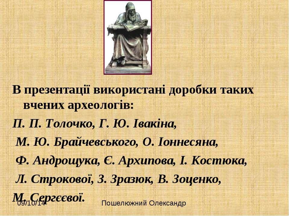 В презентації використані доробки таких вчених археологів: П. П. Толочко, Г. ...