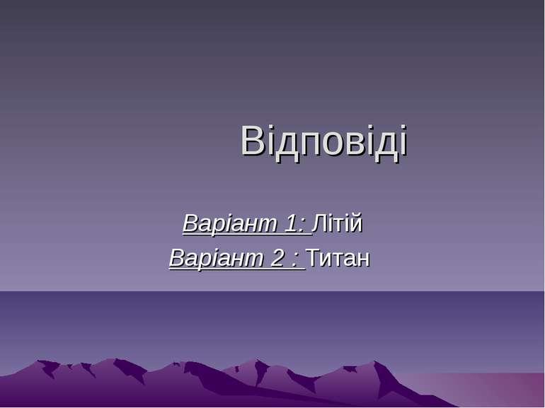 Відповіді Варіант 1: Літій Варіант 2 : Титан