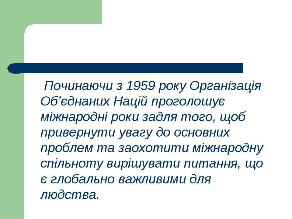 Починаючи з 1959 року Організація Об'єднаних Націй проголошує міжнародні роки...