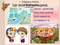 Це моя Батьківщина Україна – рідний край, Поле, річка, синій гай, Любо стежко...