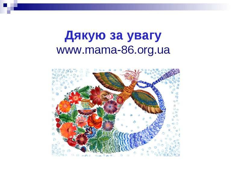 Дякую за увагу www.mama-86.org.ua