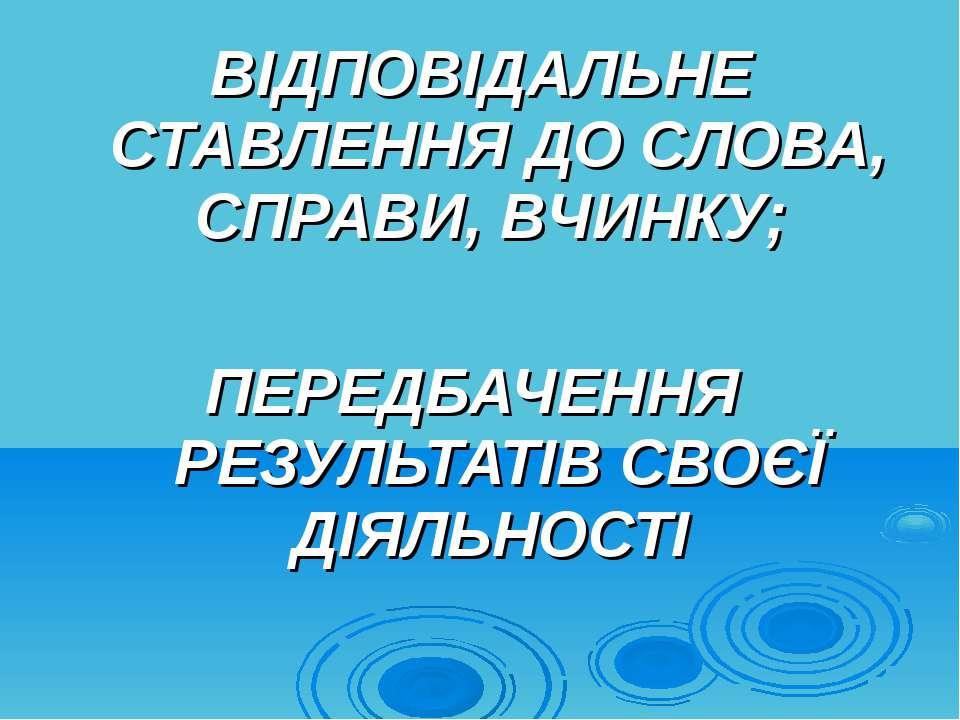 ВІДПОВІДАЛЬНЕ СТАВЛЕННЯ ДО СЛОВА, СПРАВИ, ВЧИНКУ; ПЕРЕДБАЧЕННЯ РЕЗУЛЬТАТІВ СВ...