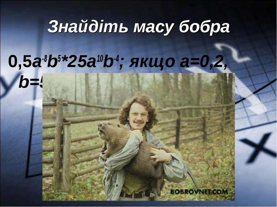 Знайдіть масу бобра 0,5а-8b5*25a10b-4; якщо а=0,2, b=50.