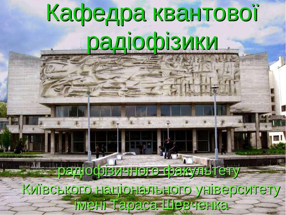 Кафедра квантової радіофізики радіофізичного факультету Київського національн...