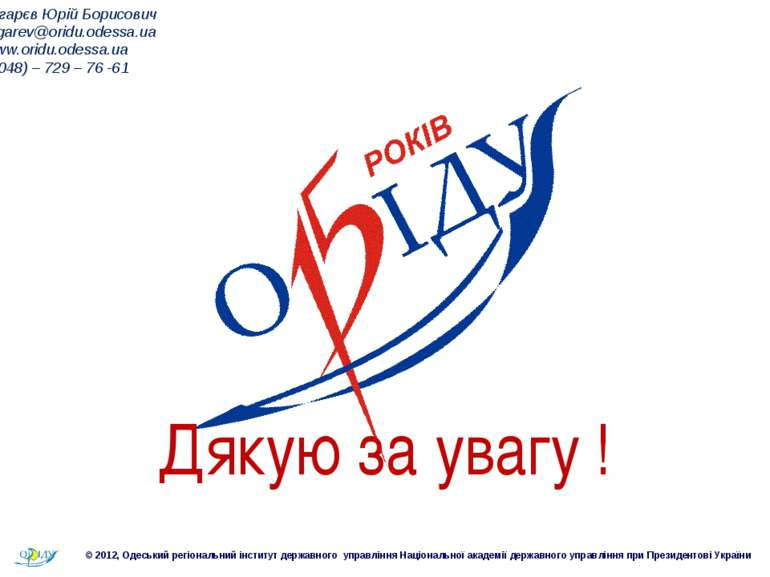 Дякую за увагу ! Пігарєв Юрій Борисович pigarev@oridu.odessa.ua www.oridu.ode...