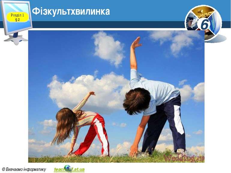 Фізкультхвилинка Розділ 1 § 2 6 © Вивчаємо інформатику teach-inf.at.ua