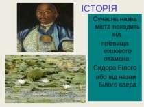 Сучасна назва міста походить від прізвища кошового отамана Сидора Білого або ...