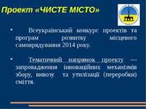 Проект «ЧИСТЕ МІСТО» Всеукраїнський конкурс проектів та програм розвитку місц...