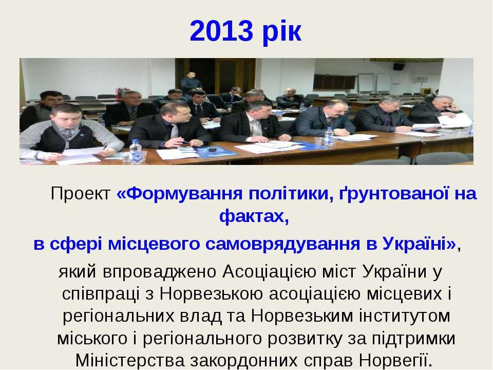 2013 рік Проект «Формування політики, ґрунтованої на фактах, в сфері місцевог...