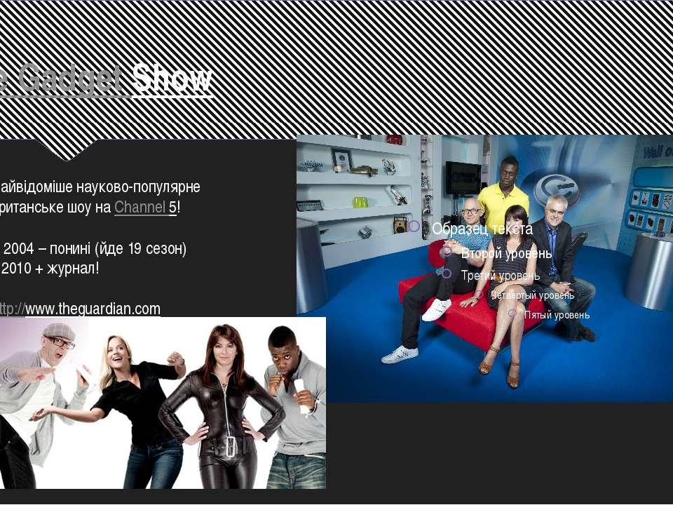 The Gadget Show Найвідоміше науково-популярне британське шоу наChannel 5! З ...