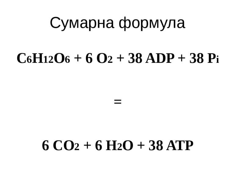 Сумарна формула C6H12O6 + 6 O2 + 38 ADP + 38 Pi = 6 CO2 + 6 H2O + 38 ATP