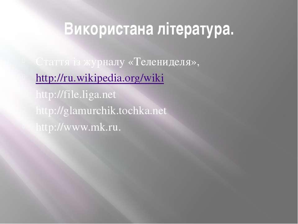 Використана література. Стаття із журналу «Телениделя», http://ru.wikipedia.o...